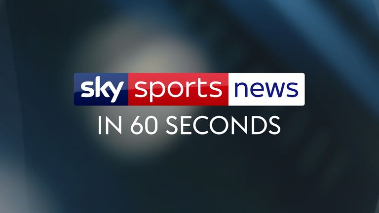 The latest headlines from Sky Sports News in 60 seconds